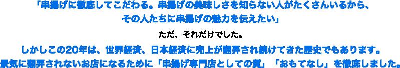 「串揚げに徹底してこだわる。串揚げの美味しさを知らない人がたくさんいるから、その人たちに串揚げの魅力を伝えたい」ただ、それだけでした。しかしこの20年は、世界経済、日本経済に売上が翻弄され続けてきた歴史でもあります。景気に翻弄されないお店になるために「串揚げ専門店としての質」「おもてなし」を徹底しました。