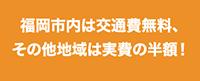 福岡市内は交通費無料、その他地域は実費の半額!